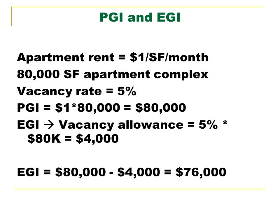 PGI and EGI Apartment rent = $1/SF/month 80,000 SF apartment complex Vacancy rate = 5% PGI = $1*80,000 = $80,000 EGI Vacancy allowance = 5% * $80K = $