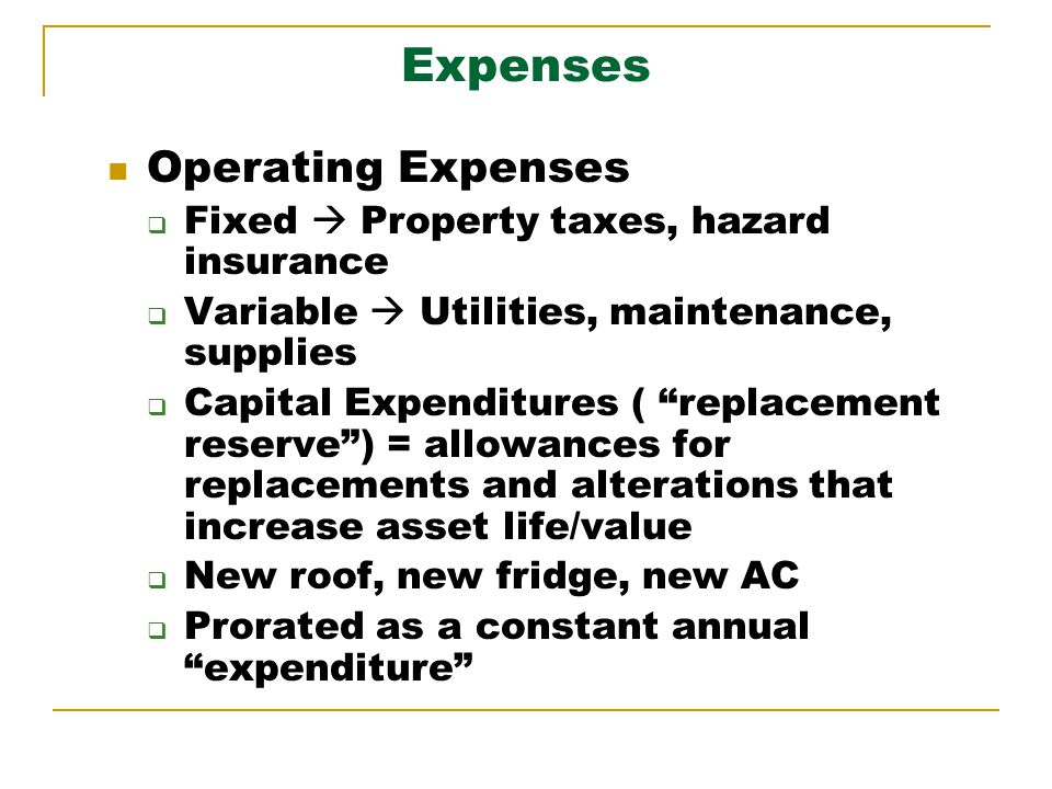 Expenses Operating Expenses Fixed Property taxes, hazard insurance Variable Utilities, maintenance, supplies Capital Expenditures ( replacement reserve) = allowances for replacements and alterations that increase asset life/value New roof, new fridge, new AC Prorated as a constant annual expenditure