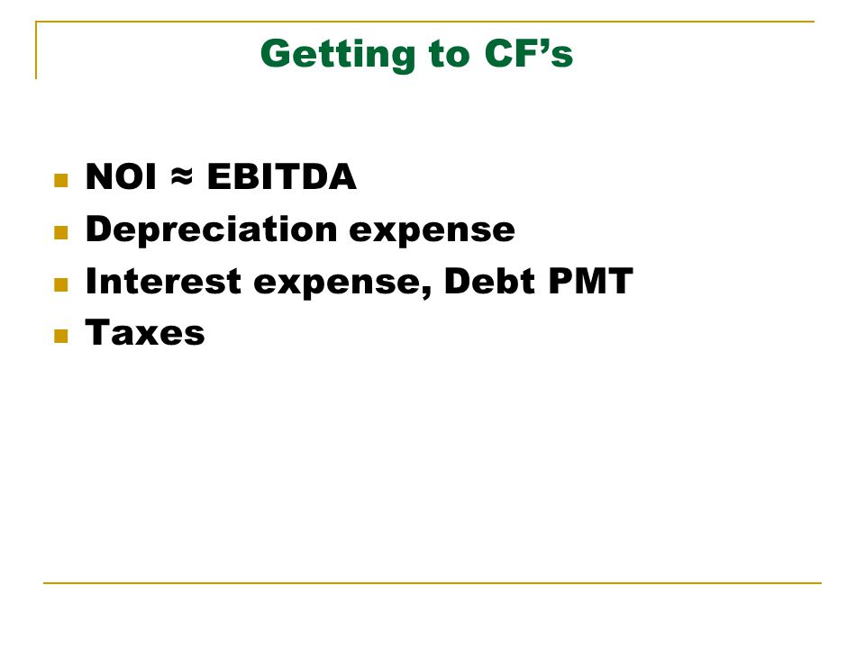 Getting to CFs Depreciation Allowances: Assets ClassDepreciable Life Non-Residential39 years Residential27.5 years Land Improvements15 years All done straight-line Personal propertyMACRS life