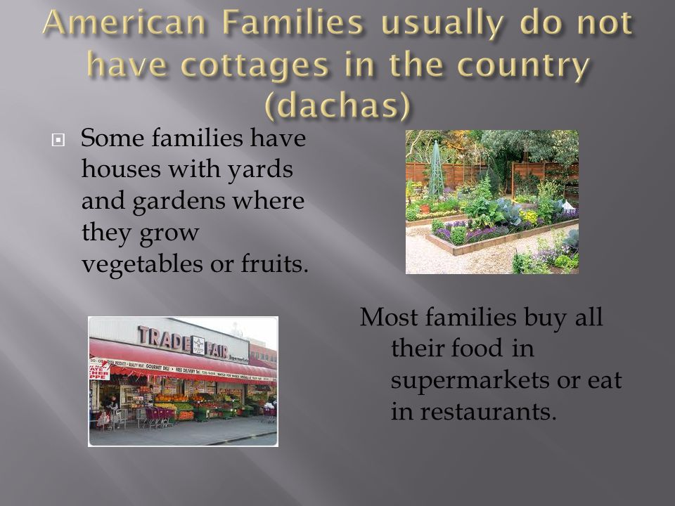 Some families have houses with yards and gardens where they grow vegetables or fruits. Most families buy all their food in supermarkets or eat in rest