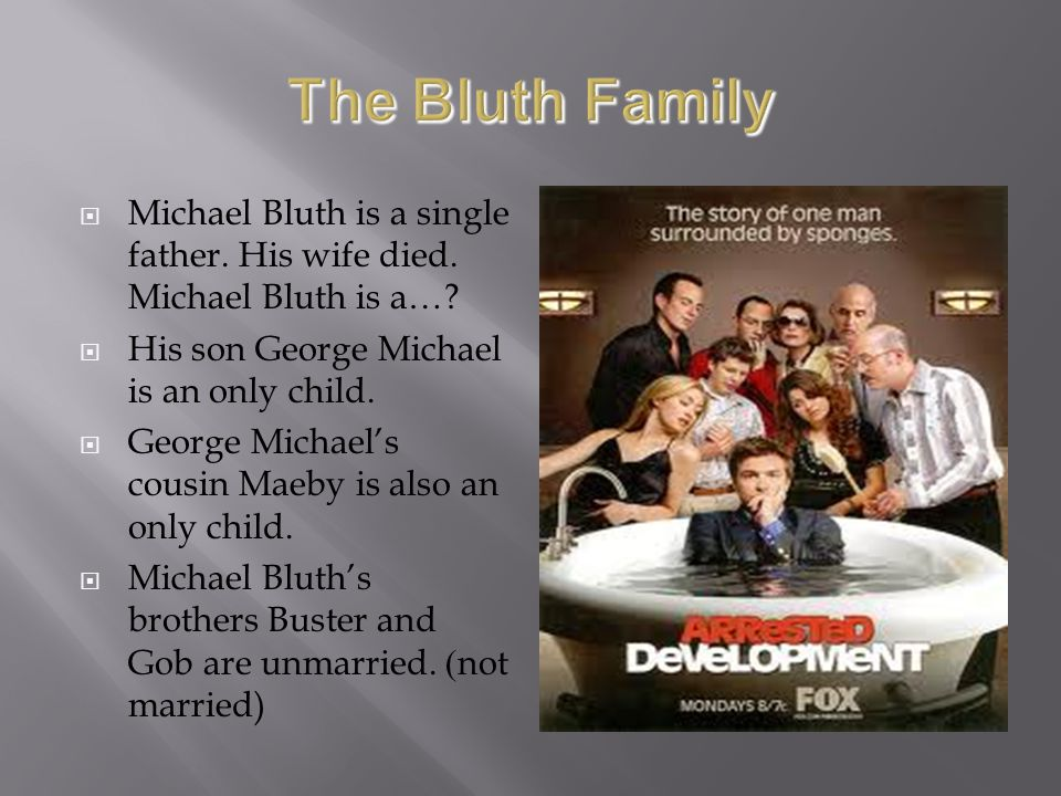 Michael Bluth is a single father. His wife died. Michael Bluth is a…? His son George Michael is an only child. George Michaels cousin Maeby is also an