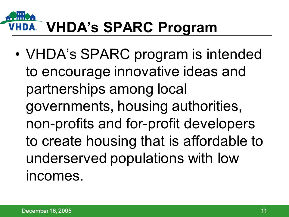 December 16, 200511 VHDAs SPARC Program VHDAs SPARC program is intended to encourage innovative ideas and partnerships among local governments, housing authorities, non-profits and for-profit developers to create housing that is affordable to underserved populations with low incomes.