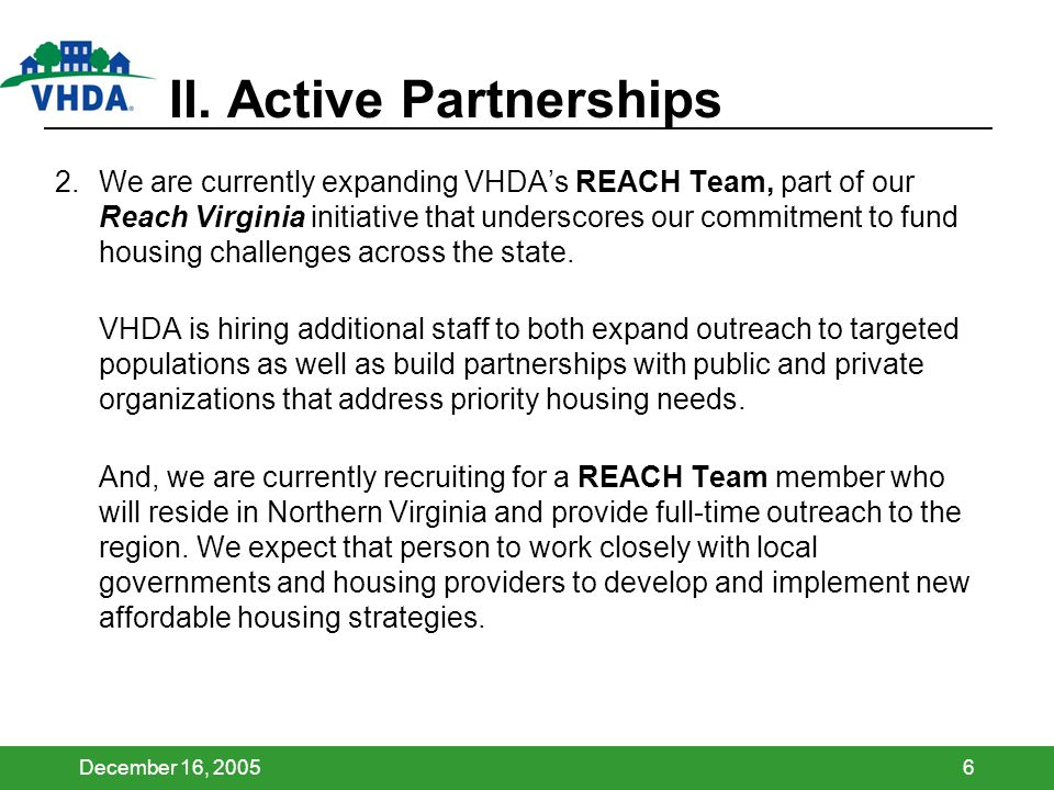 December 16, 20056 II. Active Partnerships 2.We are currently expanding VHDAs REACH Team, part of our Reach Virginia initiative that underscores our c