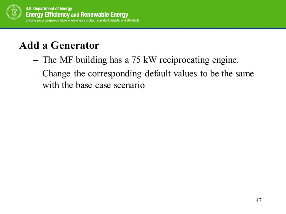 Add a Generator –The MF building has a 75 kW reciprocating engine. –Change the corresponding default values to be the same with the base case scenario