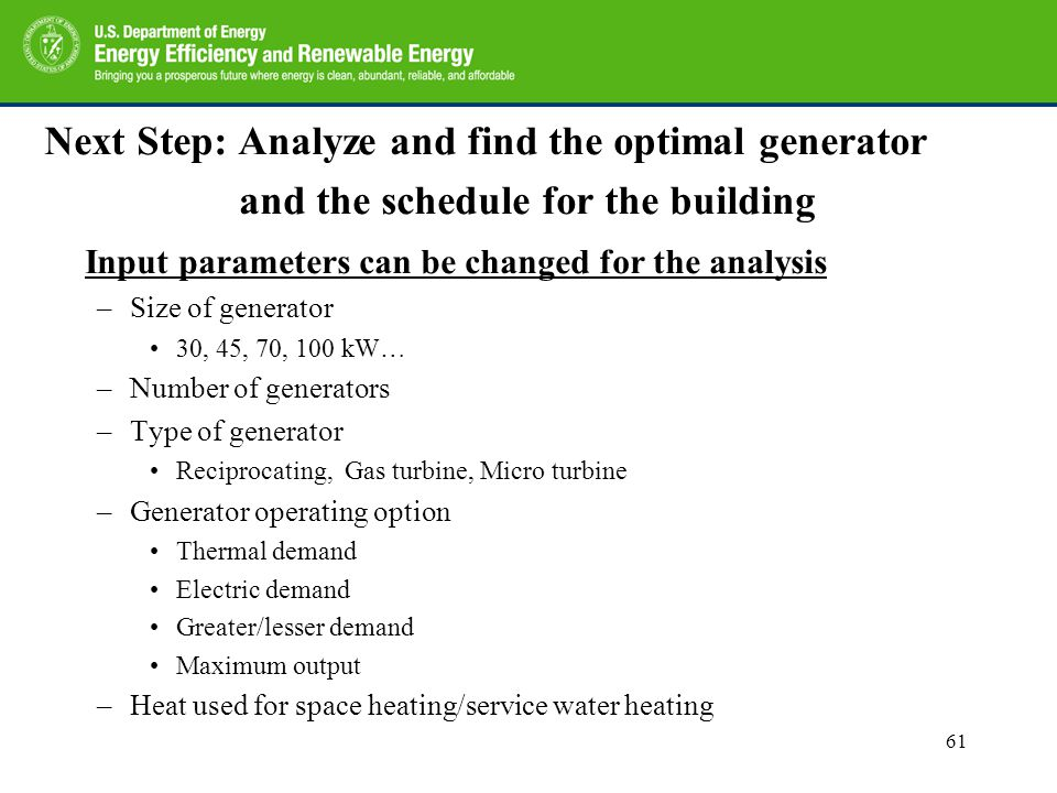 Next Step: Analyze and find the optimal generator and the schedule for the building Input parameters can be changed for the analysis –Size of generator 30, 45, 70, 100 kW… –Number of generators –Type of generator Reciprocating, Gas turbine, Micro turbine –Generator operating option Thermal demand Electric demand Greater/lesser demand Maximum output –Heat used for space heating/service water heating 61