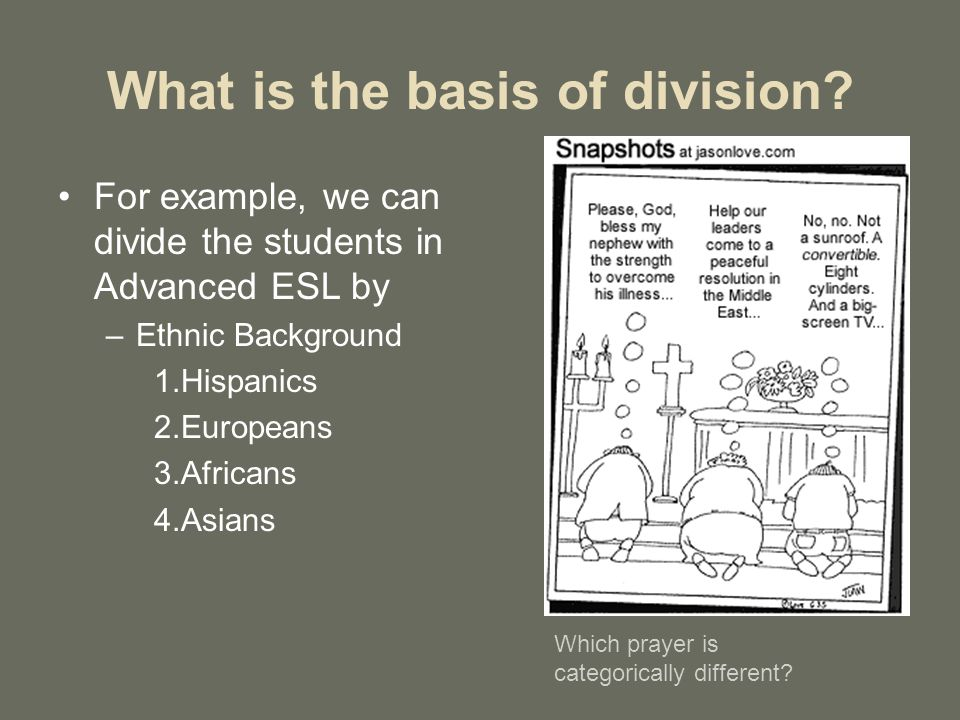 What is the basis of division? For example, we can divide the students in Advanced ESL by –Ethnic Background 1.Hispanics 2.Europeans 3.Africans 4.Asia