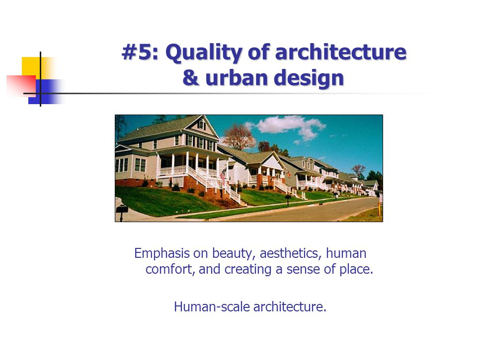 #5: Quality of architecture & urban design Emphasis on beauty, aesthetics, human comfort, and creating a sense of place. Human-scale architecture.