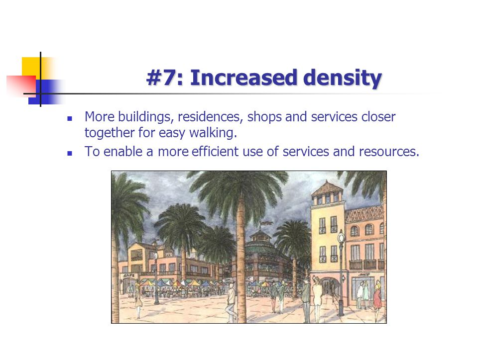 #7: Increased density More buildings, residences, shops and services closer together for easy walking. To enable a more efficient use of services and
