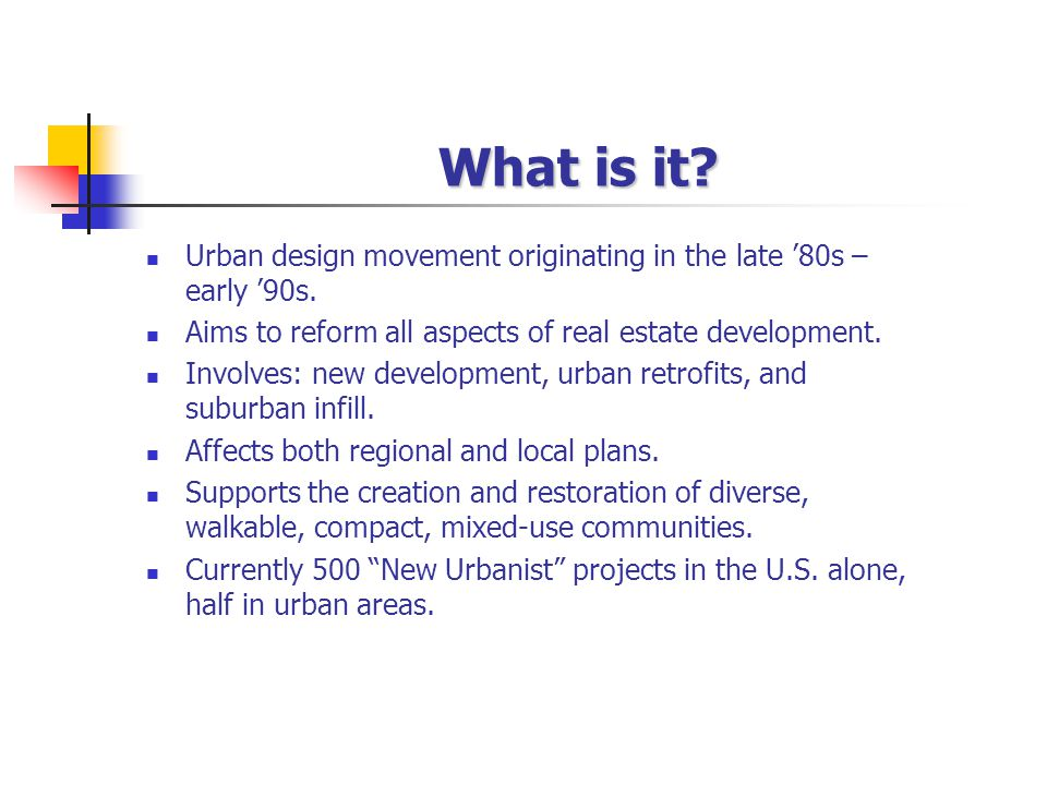 What is it? Urban design movement originating in the late 80s – early 90s. Aims to reform all aspects of real estate development. Involves: new develo