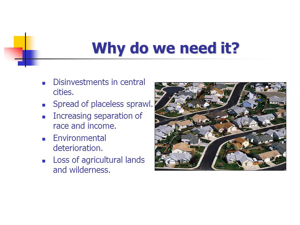 Why do we need it? Disinvestments in central cities. Spread of placeless sprawl. Increasing separation of race and income. Environmental deterioration