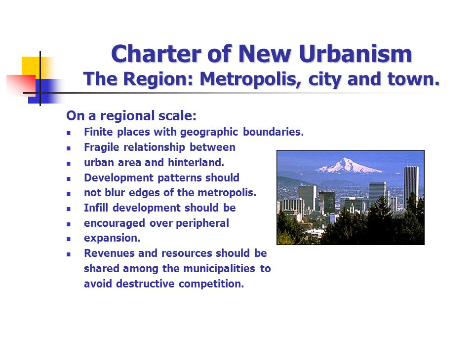 Charter of New Urbanism The Region: Metropolis, city and town. On a regional scale: Finite places with geographic boundaries. Fragile relationship bet
