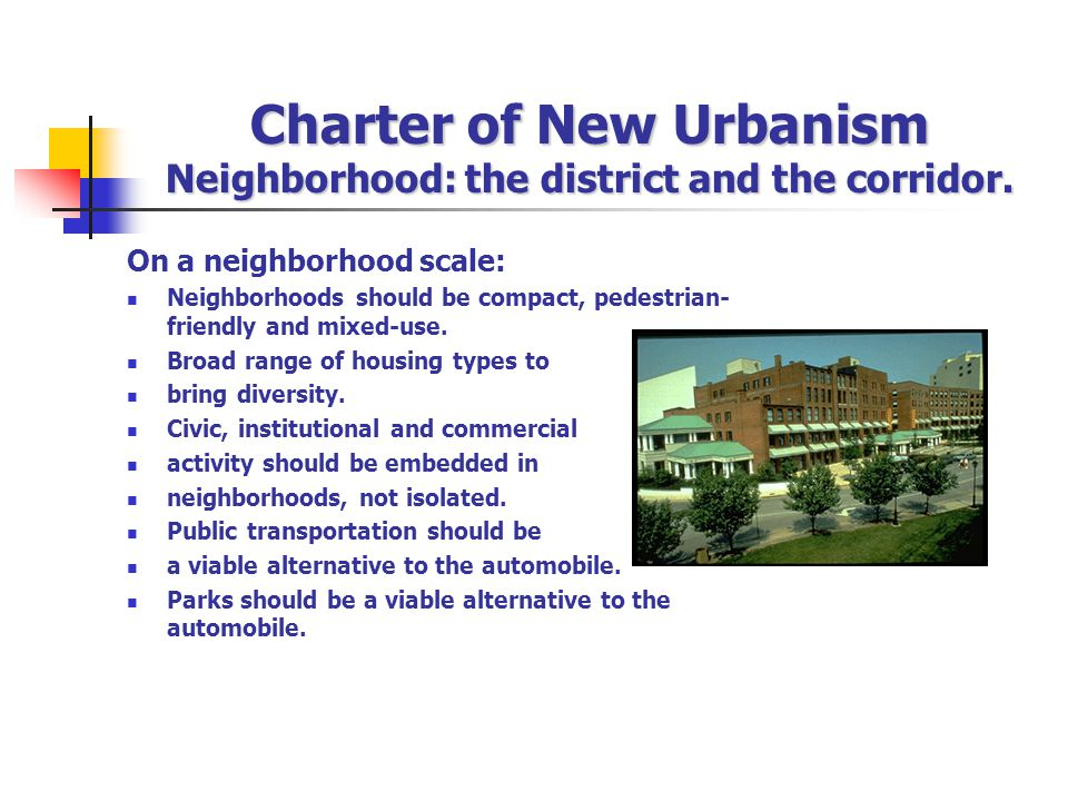Charter of New Urbanism Neighborhood: the district and the corridor. On a neighborhood scale: Neighborhoods should be compact, pedestrian- friendly an