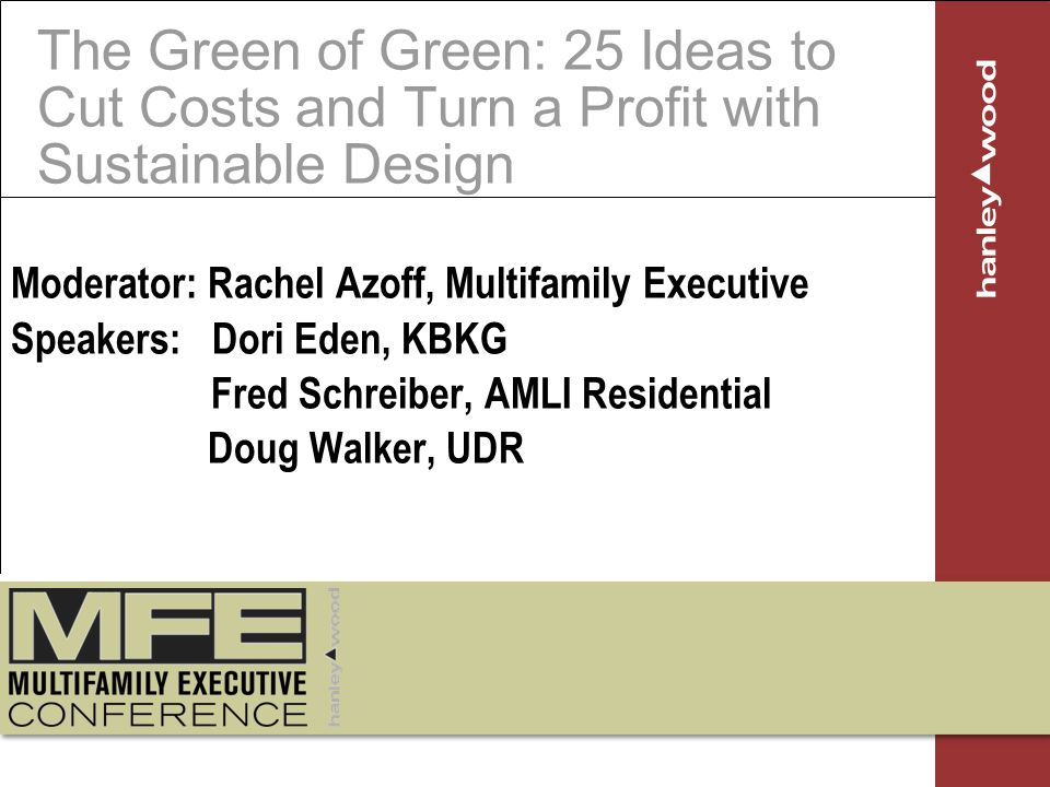 The Green of Green: 25 Ideas to Cut Costs and Turn a Profit with Sustainable Design Moderator: Rachel Azoff, Multifamily Executive Speakers: Dori Eden, KBKG Fred Schreiber, AMLI Residential Doug Walker, UDR