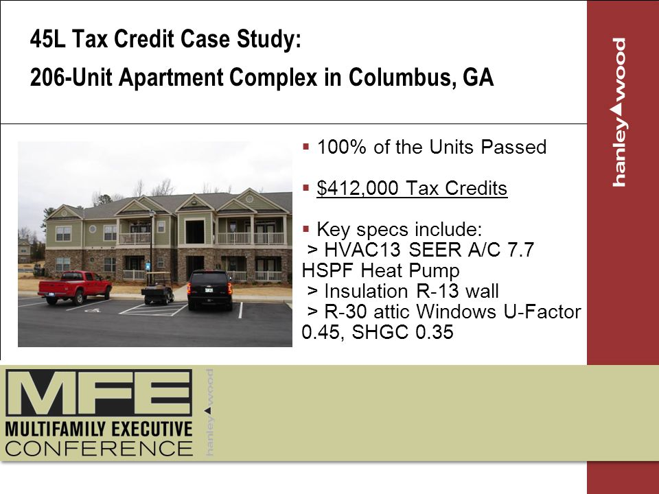 100% of the Units Passed $412,000 Tax Credits Key specs include: > HVAC13 SEER A/C 7.7 HSPF Heat Pump > Insulation R-13 wall > R-30 attic Windows U-Factor 0.45, SHGC 0.35 45L Tax Credit Case Study: 206-Unit Apartment Complex in Columbus, GA