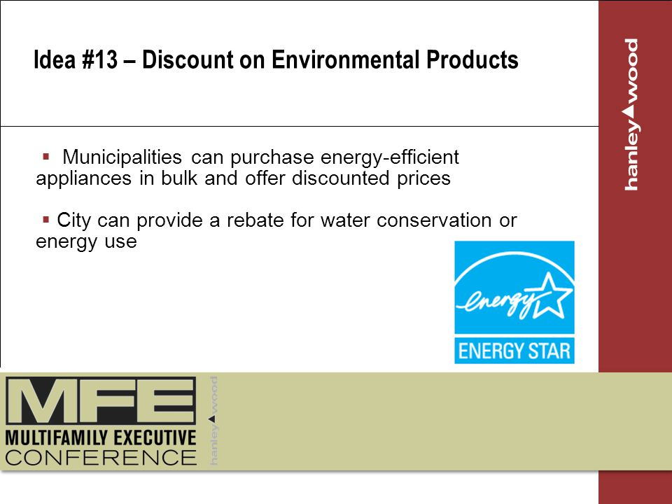 Municipalities can purchase energy-efficient appliances in bulk and offer discounted prices City can provide a rebate for water conservation or energy use Idea #13 – Discount on Environmental Products