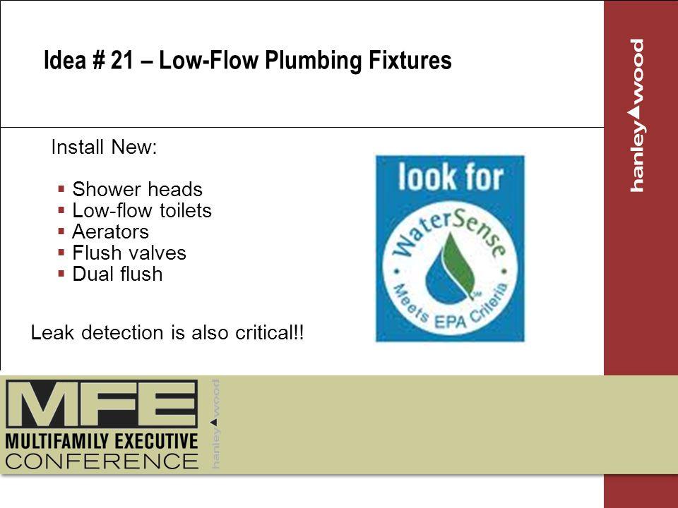 Install New: Shower heads Low-flow toilets Aerators Flush valves Dual flush Idea # 21 – Low-Flow Plumbing Fixtures Leak detection is also critical!!