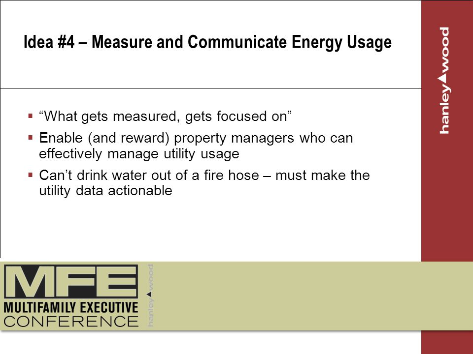 What gets measured, gets focused on Enable (and reward) property managers who can effectively manage utility usage Cant drink water out of a fire hose – must make the utility data actionable Idea #4 – Measure and Communicate Energy Usage
