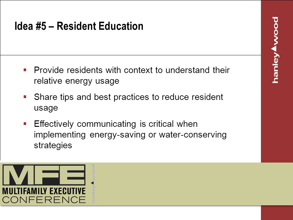 Idea #5 – Resident Education Provide residents with context to understand their relative energy usage Share tips and best practices to reduce resident usage Effectively communicating is critical when implementing energy-saving or water-conserving strategies