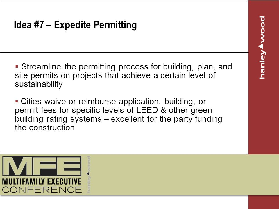 Streamline the permitting process for building, plan, and site permits on projects that achieve a certain level of sustainability Cities waive or reimburse application, building, or permit fees for specific levels of LEED & other green building rating systems – excellent for the party funding the construction Idea #7 – Expedite Permitting