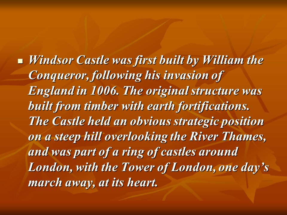 Windsor Castle was first built by William the Conqueror, following his invasion of England in 1006. The original structure was built from timber with