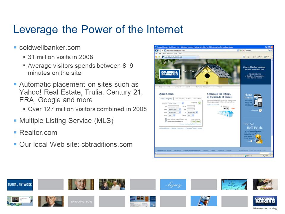 Leverage the Power of the Internet coldwellbanker.com 31 million visits in 2008 Average visitors spends between 8–9 minutes on the site Automatic placement on sites such as Yahoo.