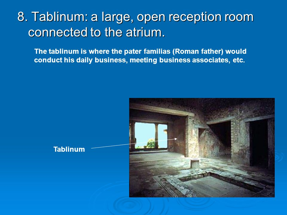 8. Tablinum: a large, open reception room connected to the atrium. Tablinum The tablinum is where the pater familias (Roman father) would conduct his