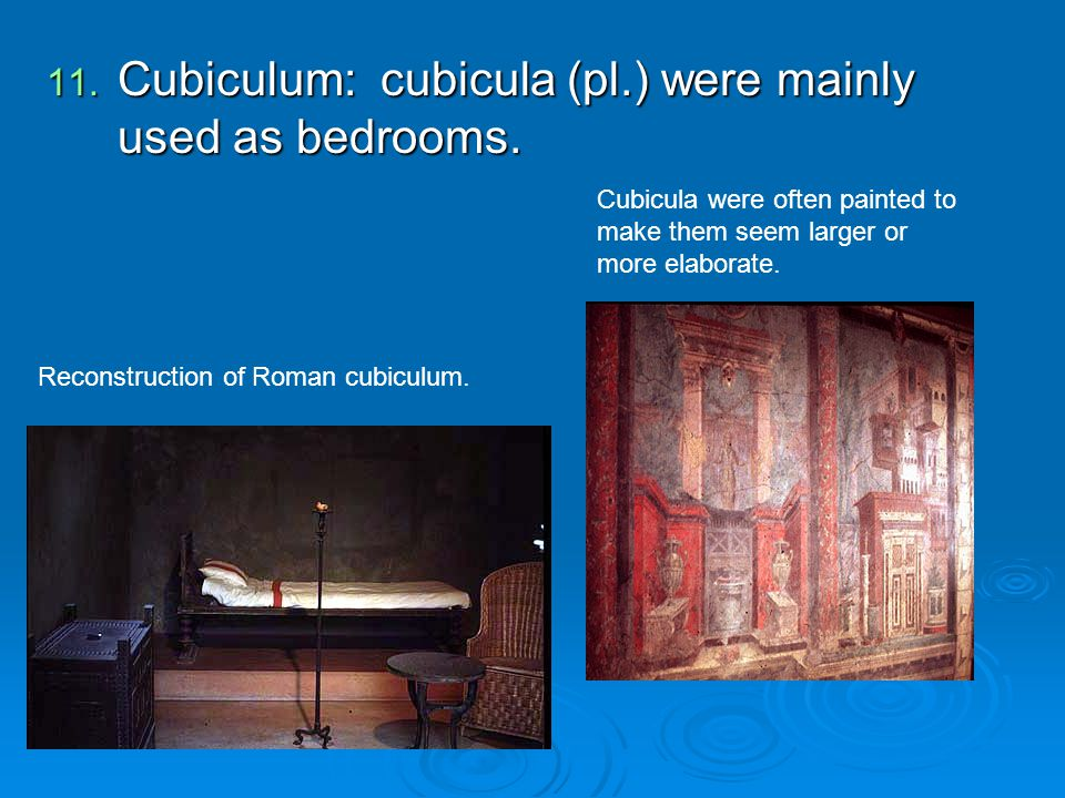 11. Cubiculum: cubicula (pl.) were mainly used as bedrooms. Reconstruction of Roman cubiculum. Cubicula were often painted to make them seem larger or