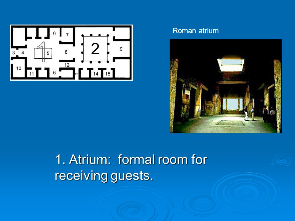 1. Atrium: formal room for receiving guests. Roman atrium