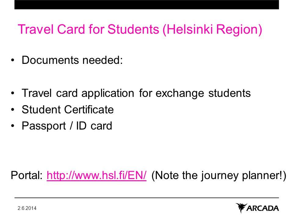 Travel Card for Students (Helsinki Region) Documents needed: Travel card application for exchange students Student Certificate Passport / ID card Portal: http://www.hsl.fi/EN/ (Note the journey planner!)http://www.hsl.fi/EN/ 2.6.2014