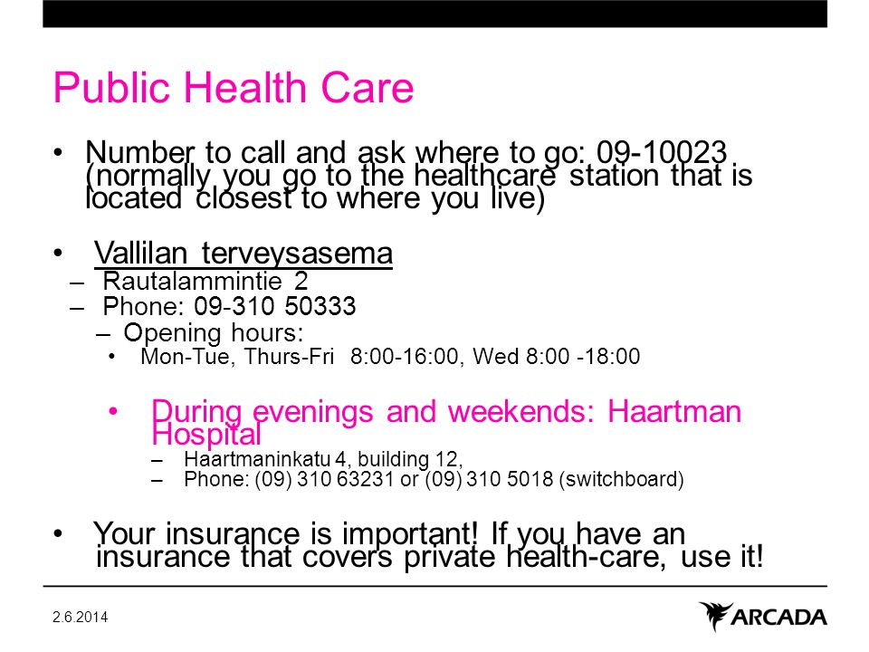 Public Health Care Number to call and ask where to go: 09-10023 (normally you go to the healthcare station that is located closest to where you live) Vallilan terveysasema –Rautalammintie 2 –Phone: 09-310 50333 –Opening hours: Mon-Tue, Thurs-Fri 8:00-16:00, Wed 8:00 -18:00 During evenings and weekends: Haartman Hospital –Haartmaninkatu 4, building 12, –Phone: (09) 310 63231 or (09) 310 5018 (switchboard) Your insurance is important.