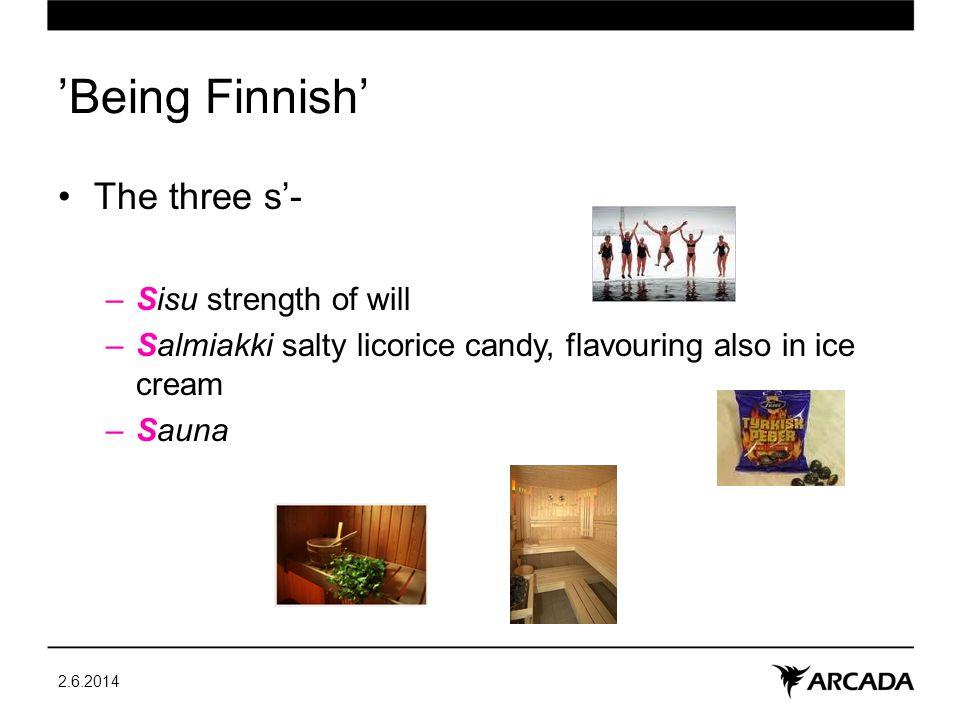 Being Finnish The three s- –Sisu strength of will –Salmiakki salty licorice candy, flavouring also in ice cream –Sauna 2.6.2014