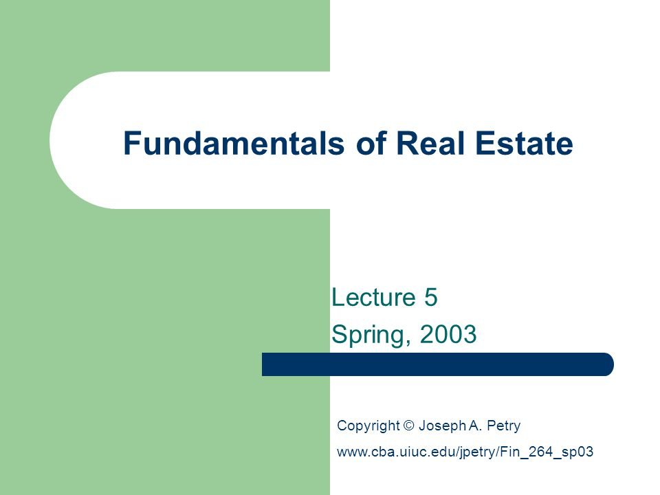 Fundamentals of Real Estate Lecture 5 Spring, 2003 Copyright © Joseph A.