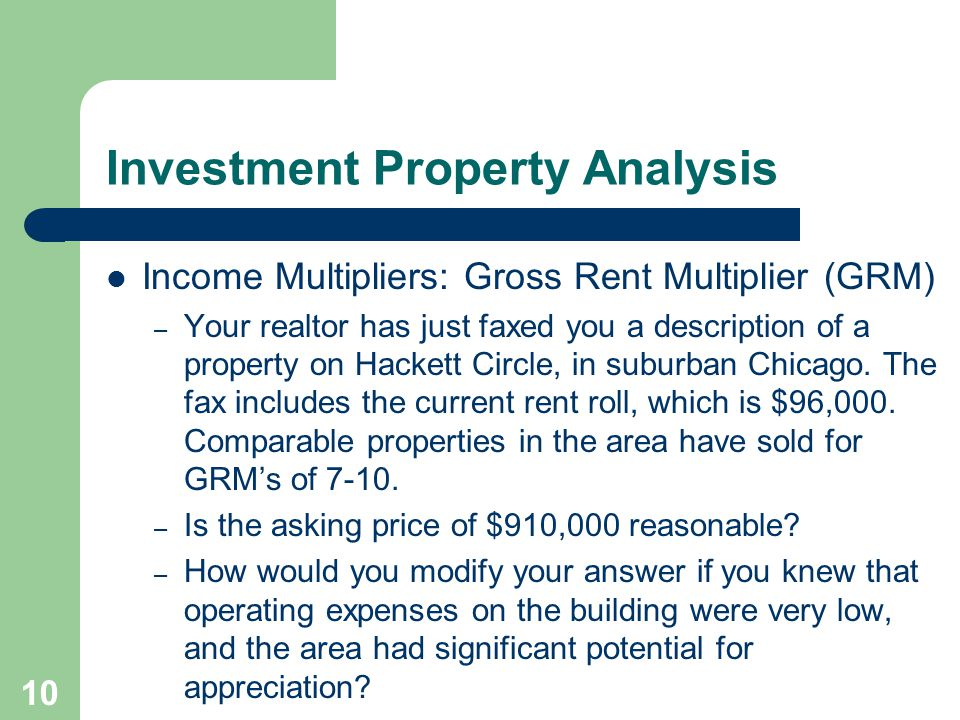 10 Income Multipliers: Gross Rent Multiplier (GRM) – Your realtor has just faxed you a description of a property on Hackett Circle, in suburban Chicago.