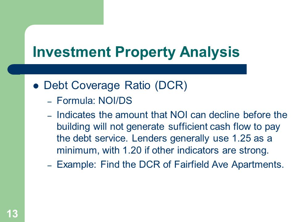 13 Debt Coverage Ratio (DCR) – Formula: NOI/DS – Indicates the amount that NOI can decline before the building will not generate sufficient cash flow to pay the debt service.