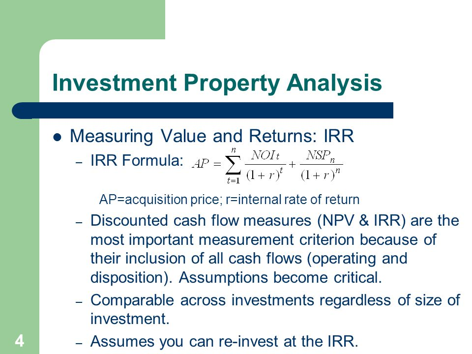 4 Measuring Value and Returns: IRR – IRR Formula: AP=acquisition price; r=internal rate of return – Discounted cash flow measures (NPV & IRR) are the most important measurement criterion because of their inclusion of all cash flows (operating and disposition).