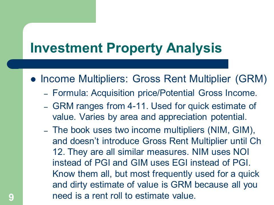 9 Income Multipliers: Gross Rent Multiplier (GRM) – Formula: Acquisition price/Potential Gross Income.
