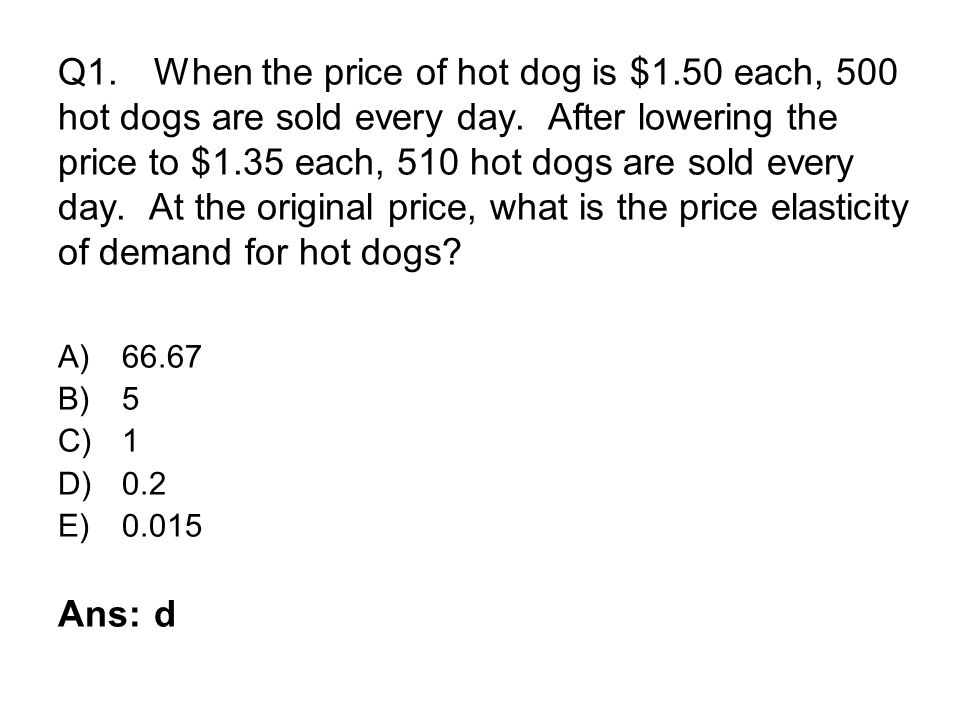 Q1.When the price of hot dog is $1.50 each, 500 hot dogs are sold every day. After lowering the price to $1.35 each, 510 hot dogs are sold every day.