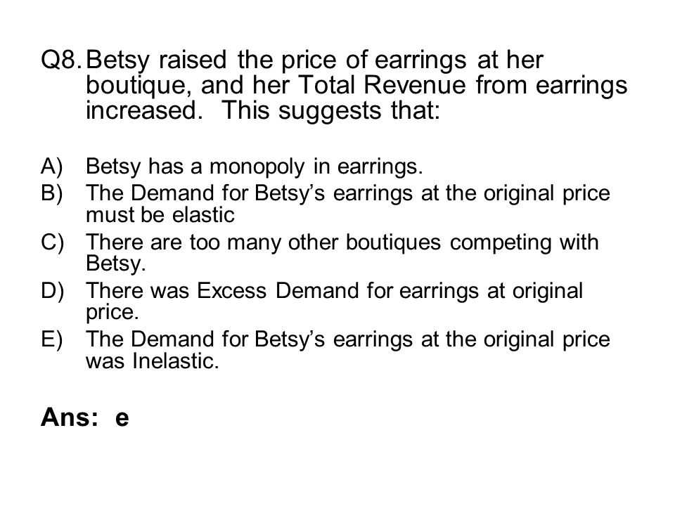 Q8.Betsy raised the price of earrings at her boutique, and her Total Revenue from earrings increased. This suggests that: A)Betsy has a monopoly in ea