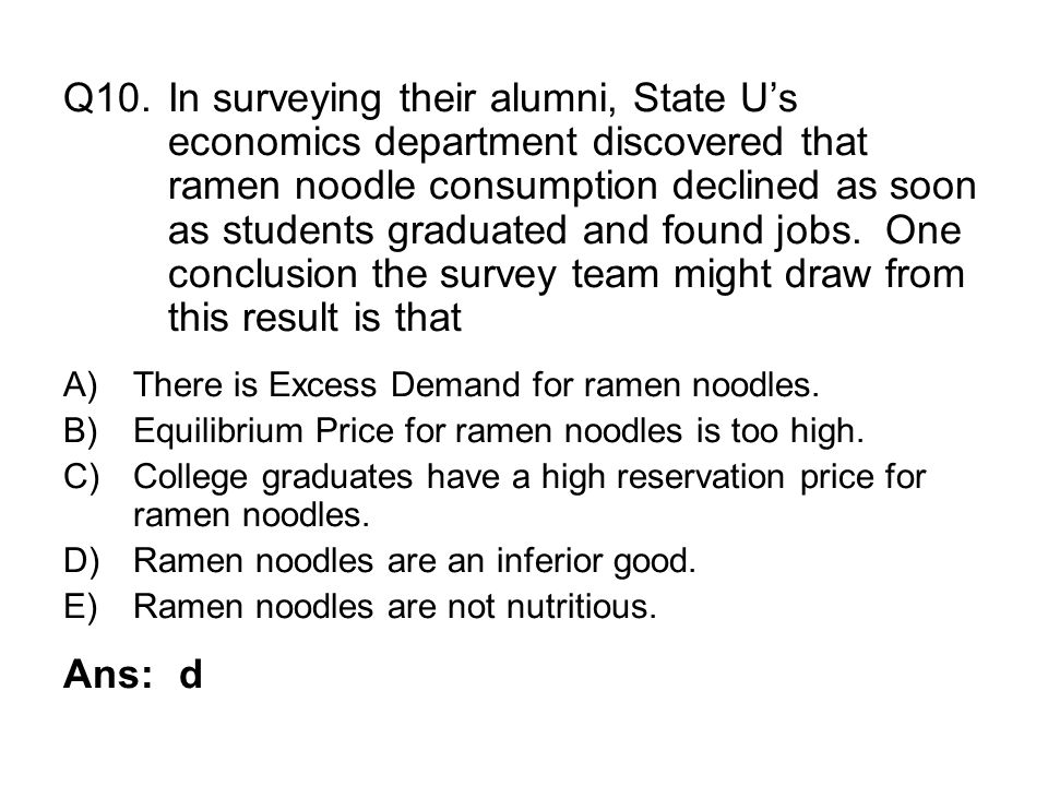 Q10.In surveying their alumni, State Us economics department discovered that ramen noodle consumption declined as soon as students graduated and found