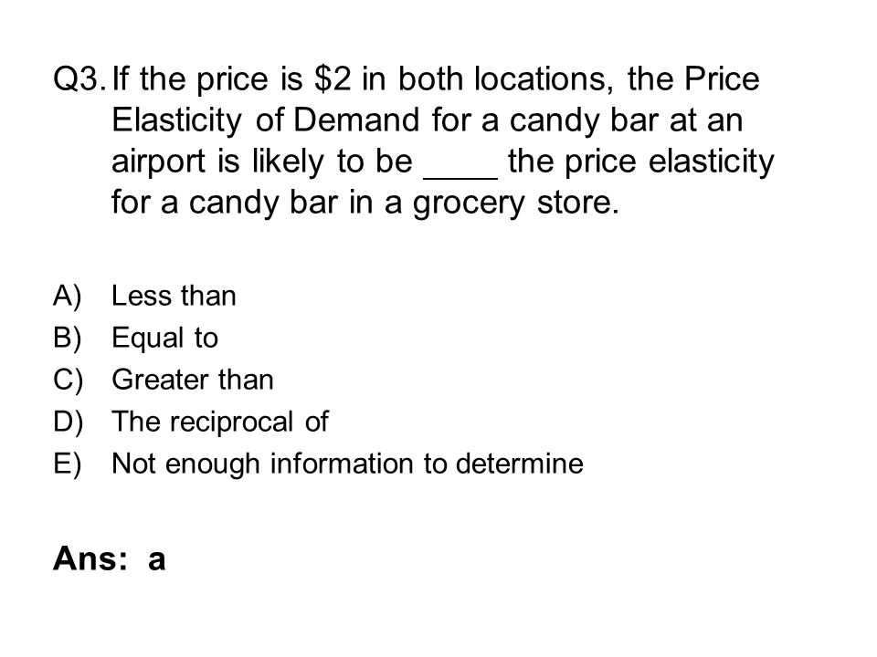 Q3.If the price is $2 in both locations, the Price Elasticity of Demand for a candy bar at an airport is likely to be the price elasticity for a candy