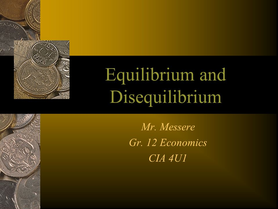 Equilibrium and Disequilibrium Mr. Messere Gr. 12 Economics CIA 4U1