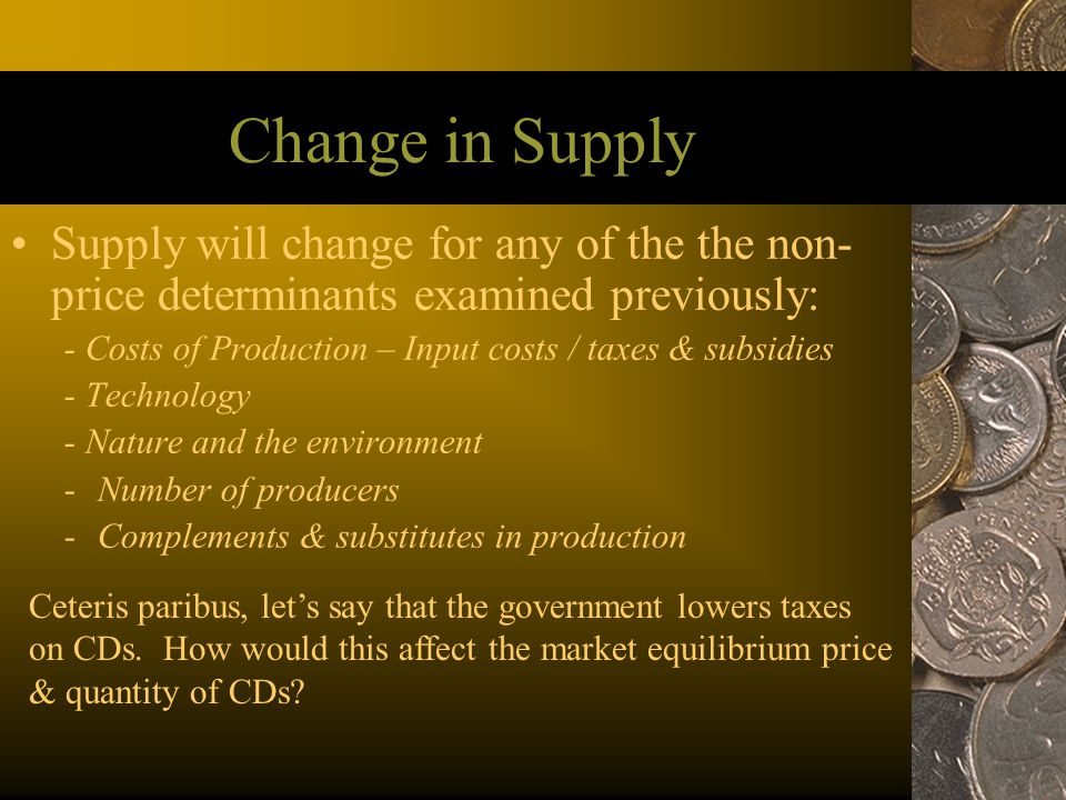 Change in Supply Supply will change for any of the the non- price determinants examined previously: - Costs of Production – Input costs / taxes & subs