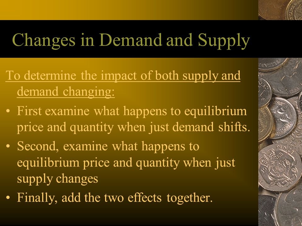 Changes in Demand and Supply To determine the impact of both supply and demand changing: First examine what happens to equilibrium price and quantity