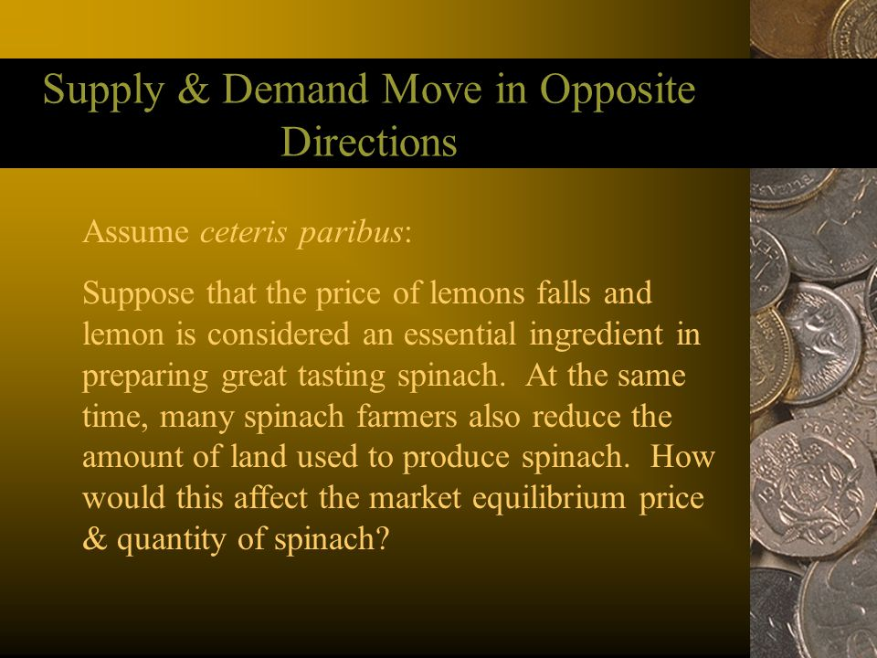Supply & Demand Move in Opposite Directions Assume ceteris paribus: Suppose that the price of lemons falls and lemon is considered an essential ingred