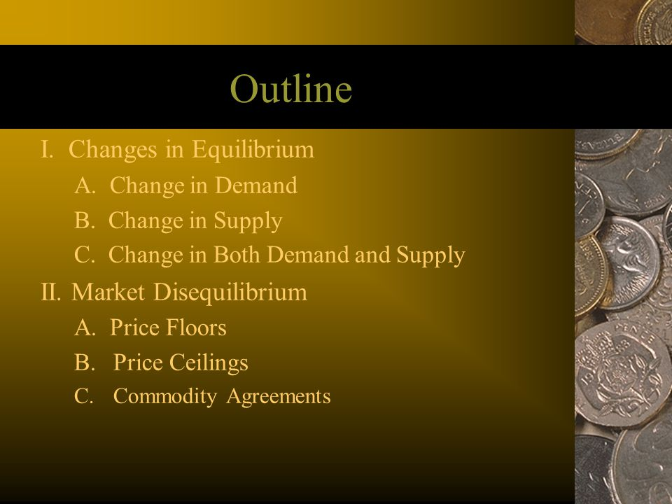 Outline I. Changes in Equilibrium A. Change in Demand B. Change in Supply C. Change in Both Demand and Supply II. Market Disequilibrium A. Price Floor