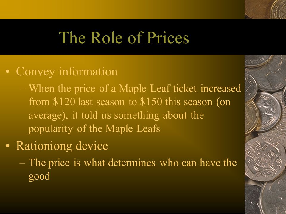 The Role of Prices Convey information –When the price of a Maple Leaf ticket increased from $120 last season to $150 this season (on average), it told