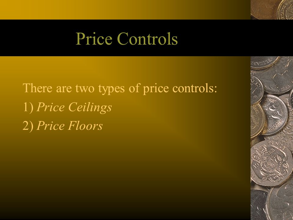 Price Controls There are two types of price controls: 1) Price Ceilings 2) Price Floors