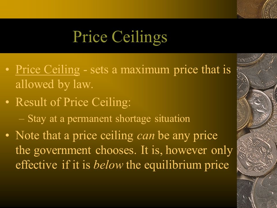 Price Ceilings Price Ceiling - sets a maximum price that is allowed by law. Result of Price Ceiling: –Stay at a permanent shortage situation Note that