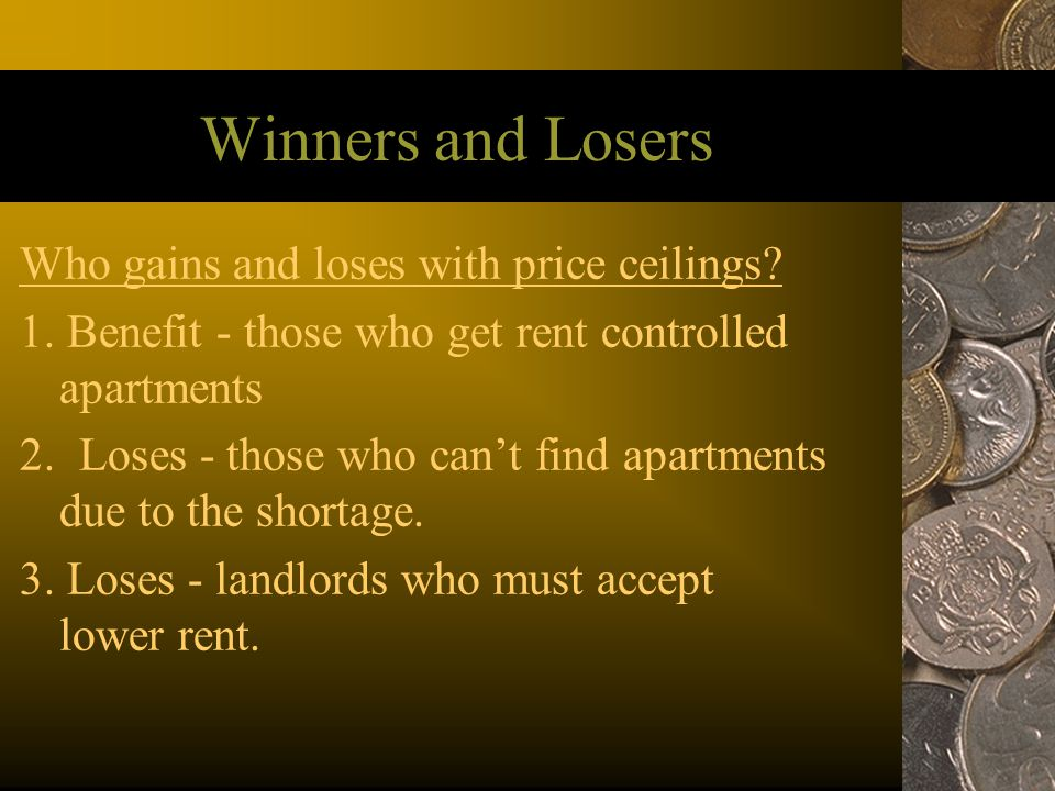 Winners and Losers Who gains and loses with price ceilings? 1. Benefit - those who get rent controlled apartments 2. Loses - those who cant find apart