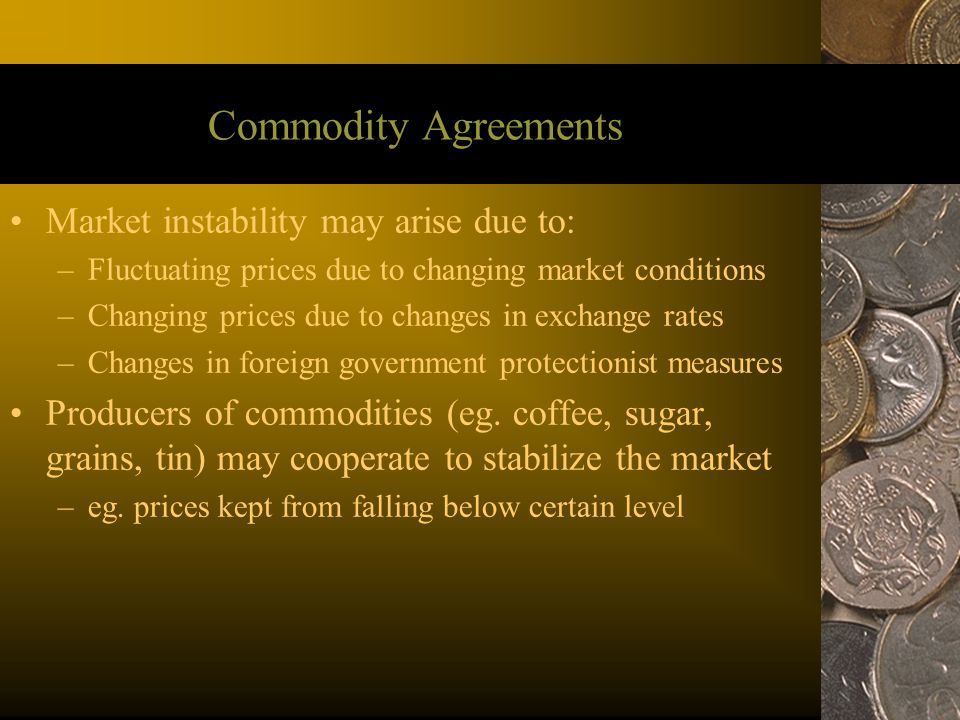Commodity Agreements Market instability may arise due to: –Fluctuating prices due to changing market conditions –Changing prices due to changes in exc